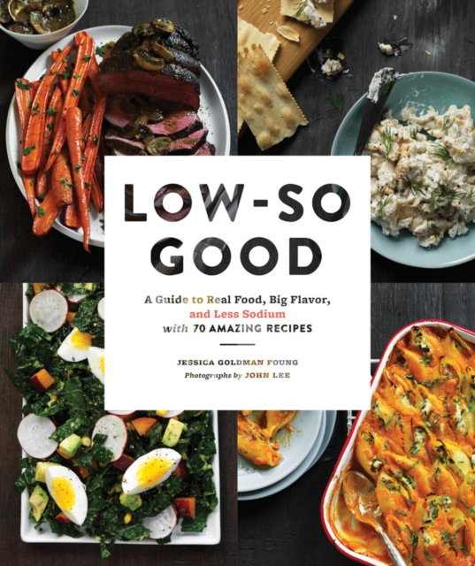Low-So Good: A Reference and Cookbook with 70 Amazing Recipes for More Flavor with Less Sodium