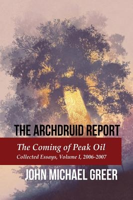The Archdruid Report: The Coming of Peak Oil: Collected Essays, Volume I, 2006-2007: Volume 1 (The Compete Archdruid Report)
