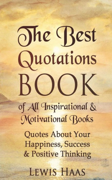 The Best Quotations Book of All Motivational & Inspirational Books: Quotes About Your Happiness,  Success & Positive Thinking