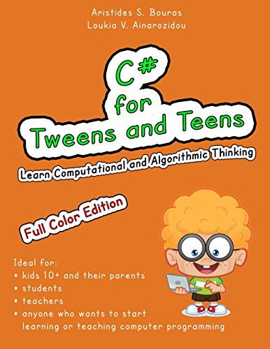 C# for Tweens and Teens (Full Color Edition): Learn Computational and Algorithmic Thinking by Aristides S. Bouras, ISBN: 9781973727682