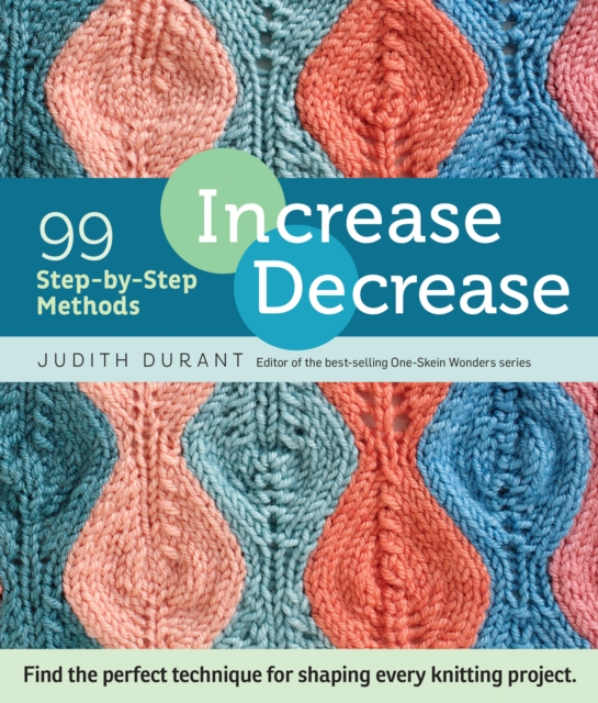 Increase, Decrease: 99 Step-By-Step Methods; Find the Perfect Technique for Shaping Every Knitting Project by Judith Durant, ISBN: 9781612123318