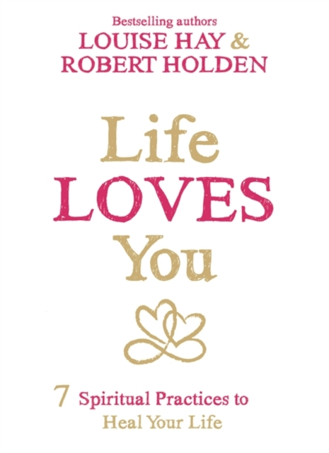 Life Loves You: 7 Spiritual Practices to Heal Your Life
