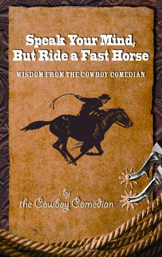 Speak Your Mind, But Ride a Fast Horse by The Cowboy Comedian, ISBN: 9780615381428