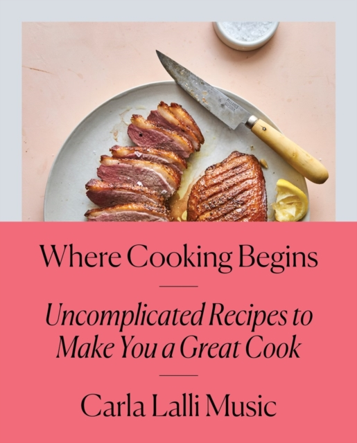 Where Cooking Begins: Uncomplicated Recipes to Make You a Great Cook by Carla Lalli Music, ISBN: 9780525573340