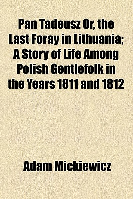 Pan Tadeusz Or, the Last Foray in Lithuania; A Story of Life Among Polish Gentlefolk in the Years 1811 and 1812
