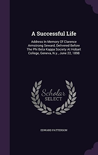 A Successful Life: Address In Memory Of Clarence Armstrong Seward, Delivered Before The Phi Beta Kappa Society At Hobart College, Geneva, N.y., June 22, 1898
