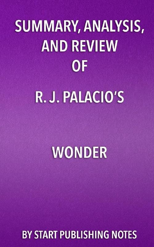 Summary, Analysis, and Review of R. J. Palacio's Wonder by Start Publishing Notes, ISBN: 9781682996935