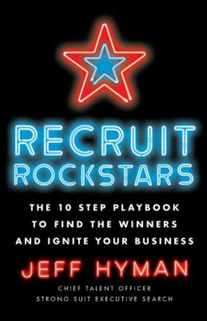 Recruit Rockstars: The 10 Step Playbook to Find the Winners and Ignite Your Business by Jeff Hyman, ISBN: 9781619618169