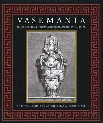 Vasemania-form and Ornament in Neoclassical Europe: Selections from the Metropolitan Museum of Art