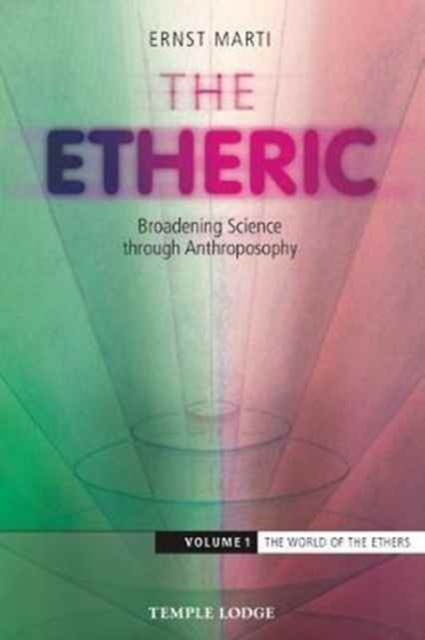 The Etheric: The World of the Ethers Volume 1: Broadening Science Through Anthroposophy by Ernst Marti, ISBN: 9781912230051