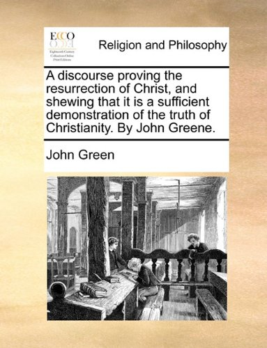 A Discourse Proving the Resurrection of Christ, and Shewing That It Is a Sufficient Demonstration of the Truth of Christianity. by John Greene. by John Green, ISBN: 9781171072300