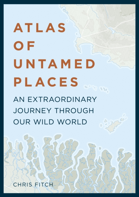 Atlas of Untamed PlacesAn Extraordinary Journey Through Our Wild World