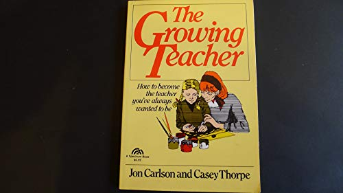 The Growing Teacher: How to Become the Teacher You've Always Wanted to Be by Jon Carlson, ISBN: 9780133666915