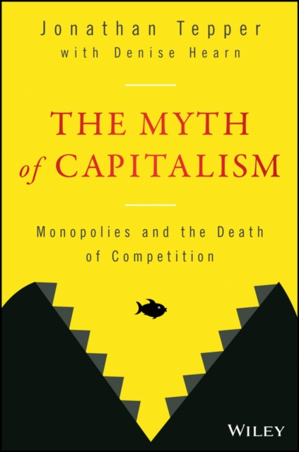 The Myth of Capitalism: Monopolies and the Death of Competition by Jonathan Tepper, ISBN: 9781119548195