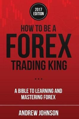 How To Be A Forex Trading King: FOREX Trade Like A King: Volume 2 (How To Be A Trading King) by Andrew Johnson, ISBN: 9781548459499