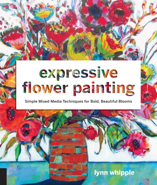Expressive Flower Painting: Simple Mixed Media Techniques for Bold Beautiful Blooms by Lynn Whipple, ISBN: 9781631593048