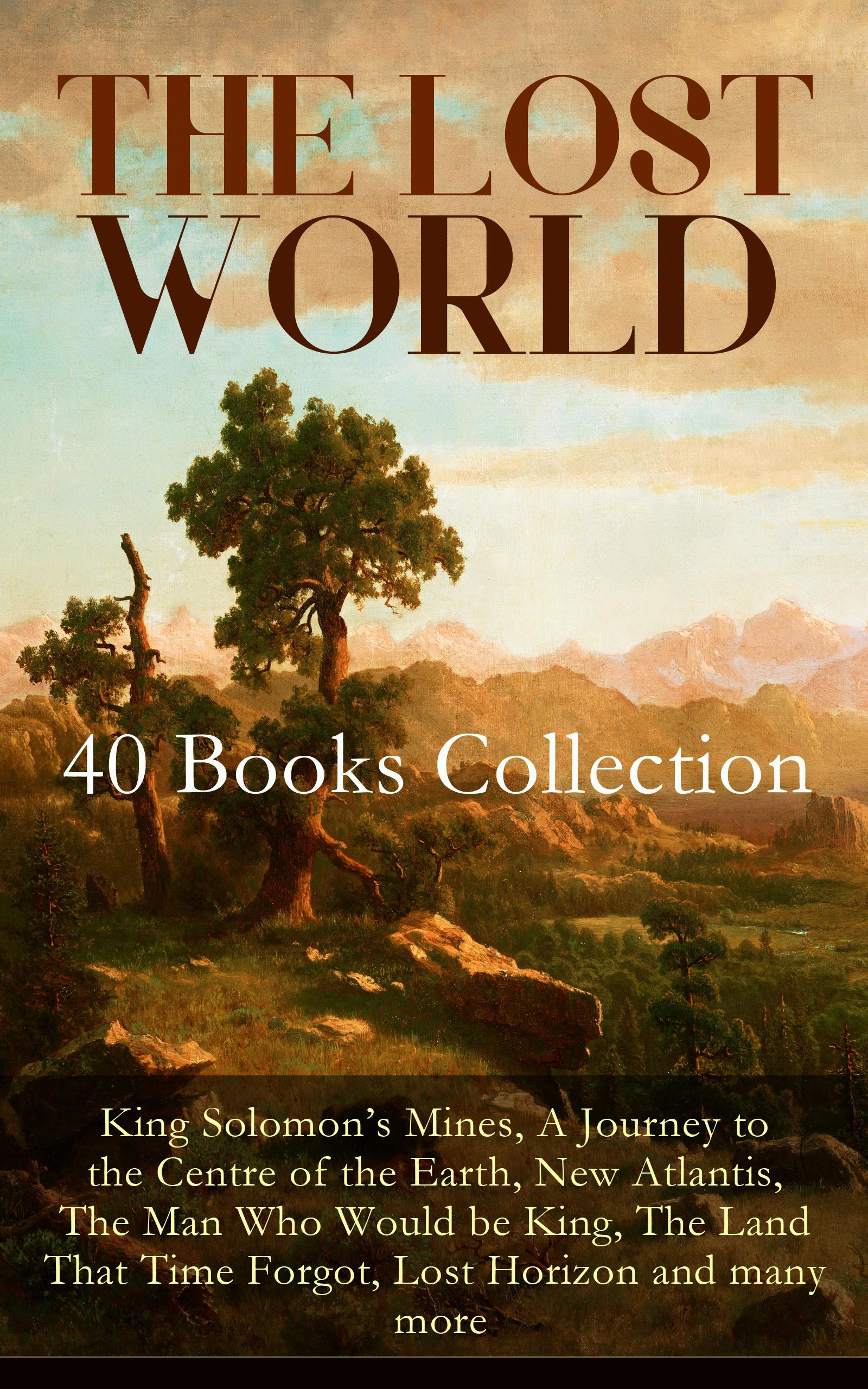 THE LOST WORLD - 40 Books Collection: King Solomon's Mines, A Journey to the Centre of the Earth, New Atlantis, The Man Who Would be King, The Land That Time Forgot, Lost Horizon and many more
