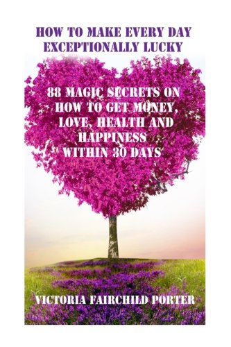 How to Make Every Day Exceptionally Lucky: 88 Magic Secrets How to Get Money, Love, Health and Happiness in 30 Days