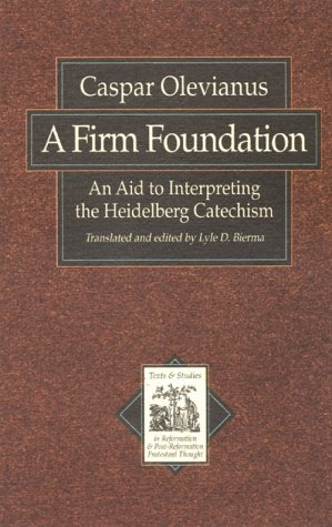 A Firm Foundation: An Aid to Interpreting the Heidelberg Catechism (Texts & studies in Reformation & post-Reformation thought)