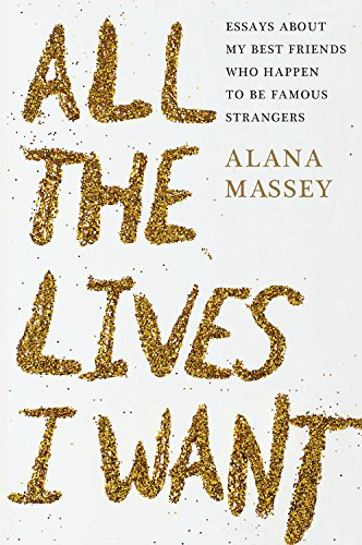All the Lives I Want by Alana Massey, ISBN: 9781455565887