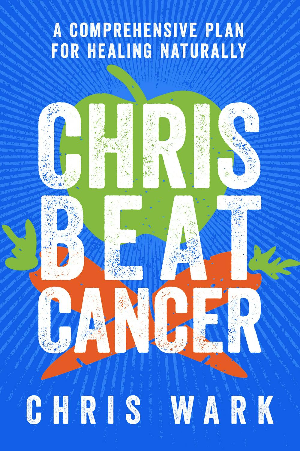 Chris Beat CancerA Comprehensive Plan For Healing Naturally