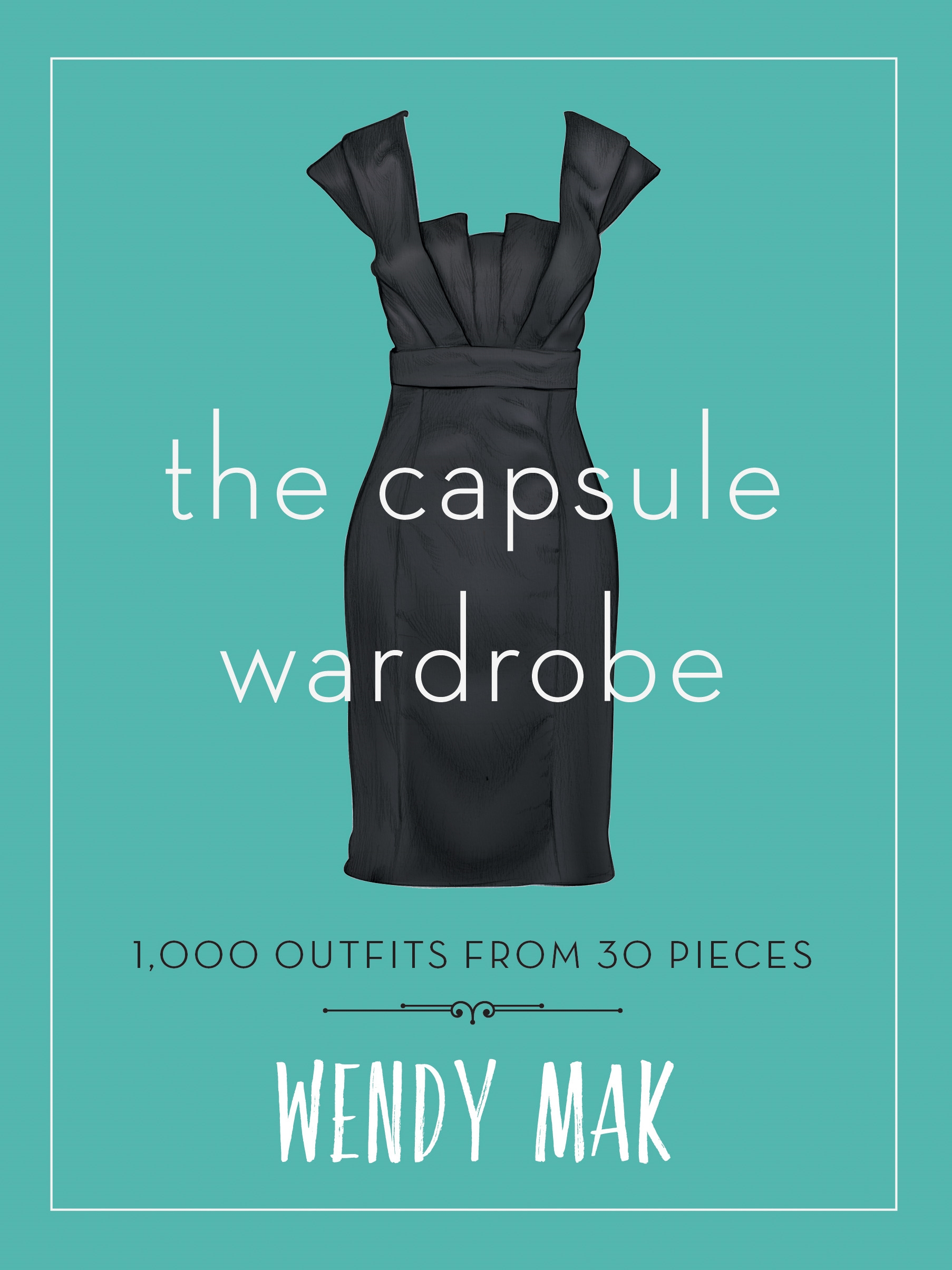 The Capsule Wardrobe: 1000 Outfits from 30 Pieces