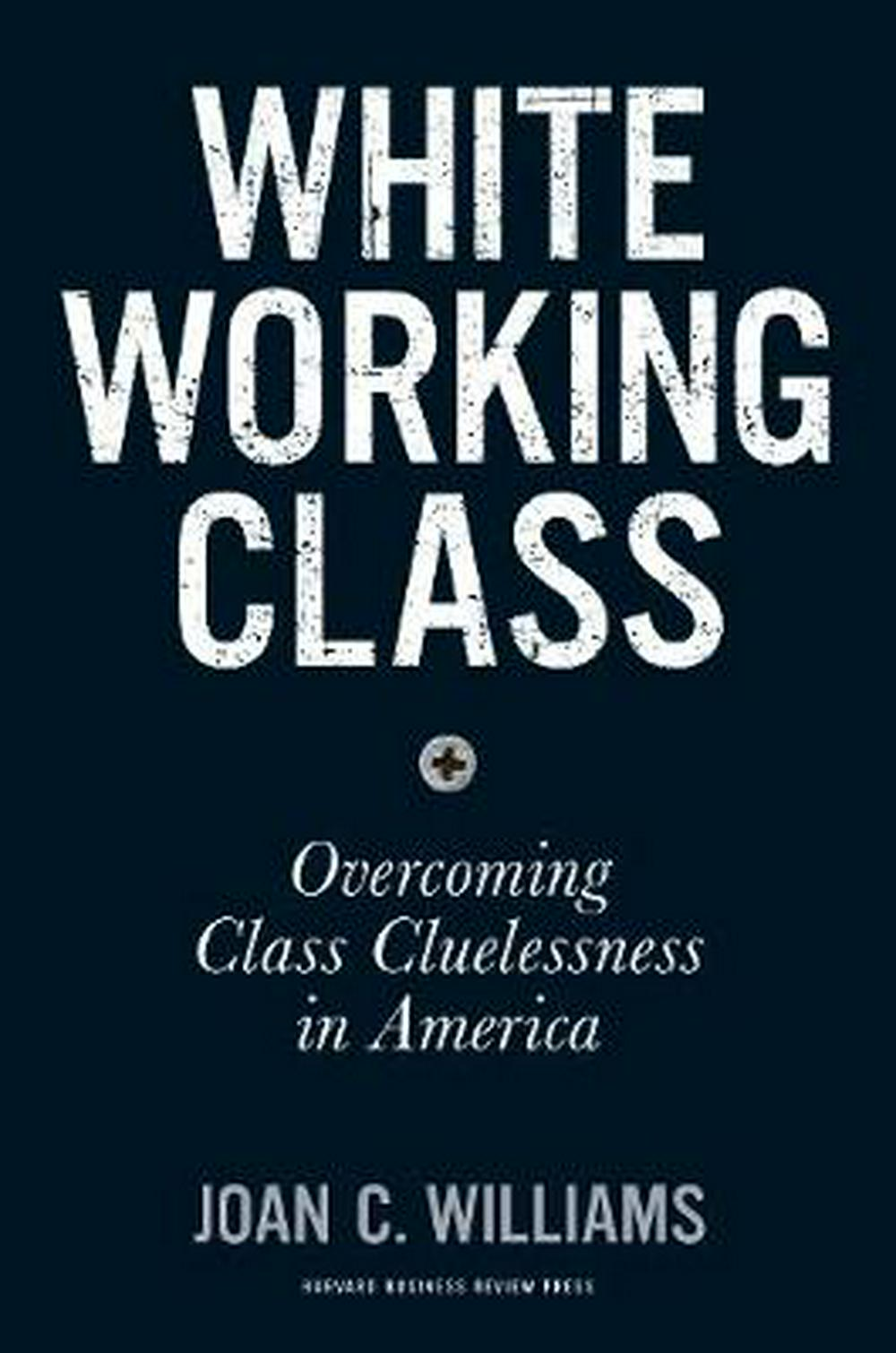 White Working Class: Overcoming Class Cluelessness in America by Joan C. Williams, ISBN: 9781633693784