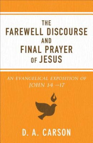 The Farewell Discourse and Final Prayer of JesusAn Evangelical Exposition of John 14-17