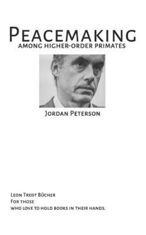 PEACEMAKING AMONG HIGHER ORDER PRIMATES - JORDAN B PETERSON: JORDAN B PETERSON FULLTEXT