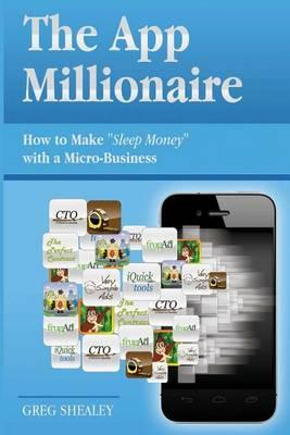 """The App Millionaire: How to Make """"Sleep Money"""" with a Micro-Business"""