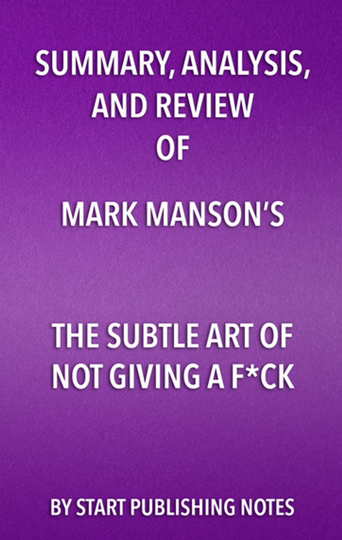 Summary, Analysis, and Review of Mark Manson's The Subtle Art of Not Giving a FuckA Counterintuitive Approach to Living a Good Life by Start Publishing Notes, ISBN: 9781682996782