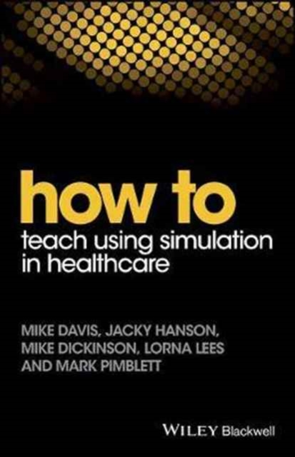 How to Teach Using Simulation in HealthcareWiley-Blackwell Handbooks in Personality and In...