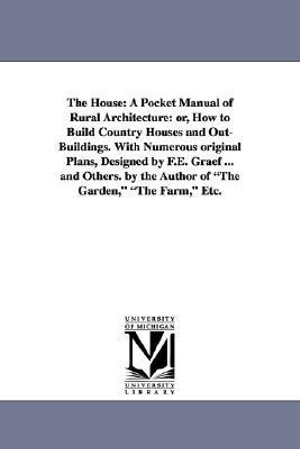 "The House: A Pocket Manual of Rural Architecture: or, How to Build Country Houses and Out-Buildings. With Numerous Original Plans, Designed by F.E. ... the Author of ""The Garden,"" ""The Farm,"" Etc. by Daniel Harrison] [Jacques, ISBN: 9781425515096"