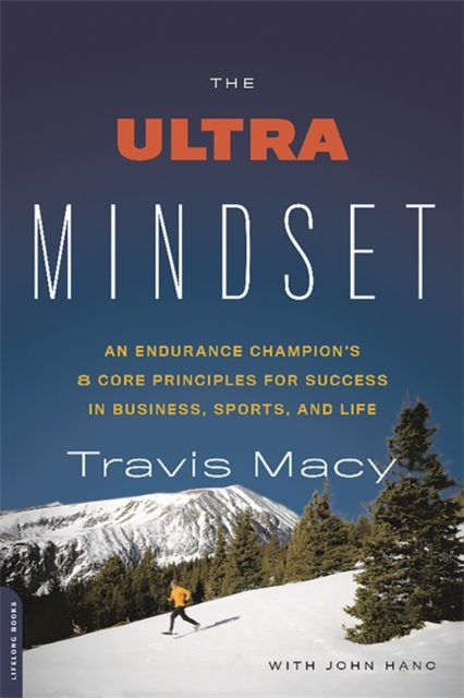 The Ultra Mindset: An Endurance Champion's Eight Core Principles for Success in Business, Sports, and Life