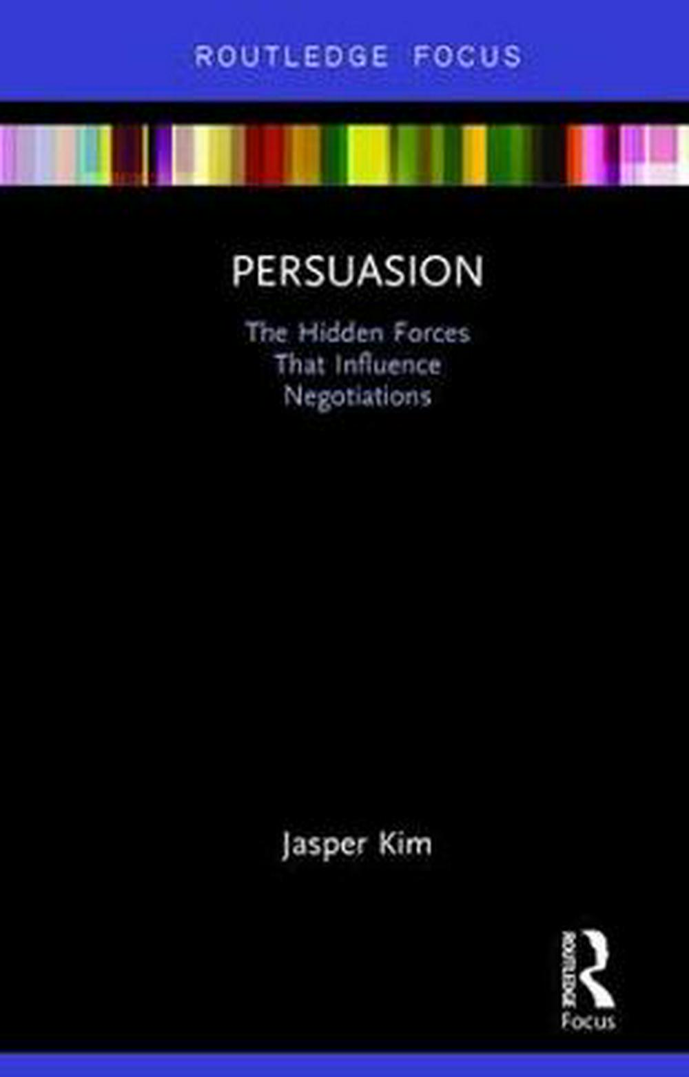 Persuasion: The Hidden Forces That Influence Negotiations (Routledge Focus on Business and Management) by Jasper Kim, ISBN: 9780815361954