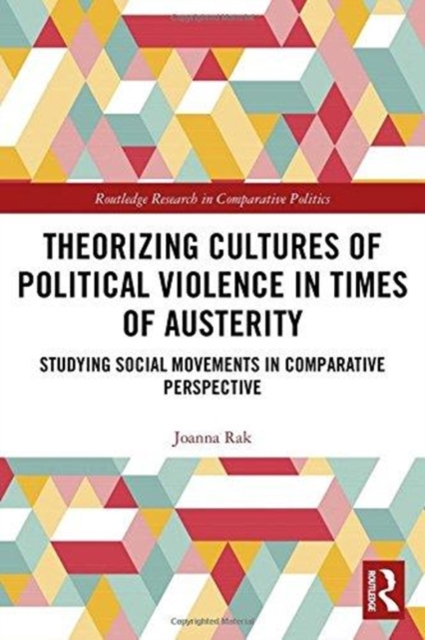 Theorizing Cultures of Political Violence in Times of AusterityStudying Social Movements in Comparative Perspe...