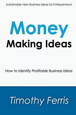 Money Making IdeasHow to Identify Profitable Business Ideas by Timothy Ferris, ISBN: 9781500641412