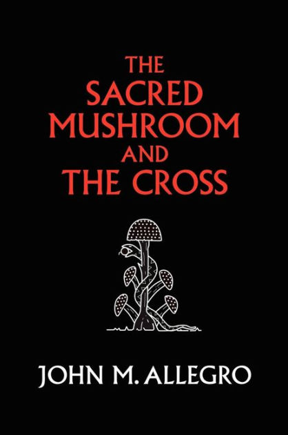 The Sacred Mushroom and the Cross by John M Allegro, ISBN: 9780982556276