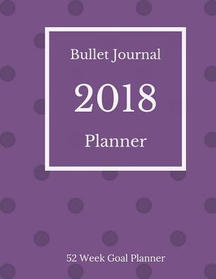 Bullet Journal Planner 2018 - 52 Week Goal Planner: 318 Pages for Planning and Bullet Journaling