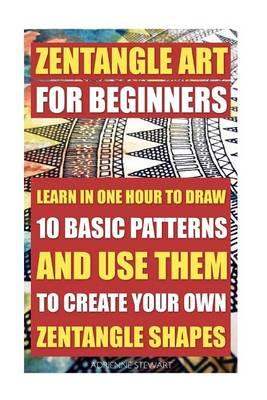 Zentangle Art for Beginners. Learn in One Hour to Draw 10 Basic Patterns and Use Them to Create Your Own Zentangle Shapes(Graphic Design Drawing, Crafts Hobbies, and Ho...