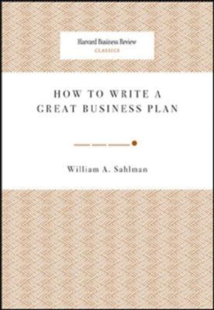 How to Write a Great Business Plan by William A Sahlman, ISBN: 9781422121429