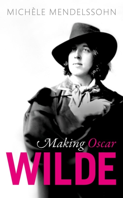 Making Oscar Wilde by Michèle Mendelssohn, ISBN: 9780198802365
