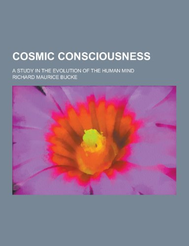 Cosmic Consciousness; A Study in the Evolution of the Human Mind