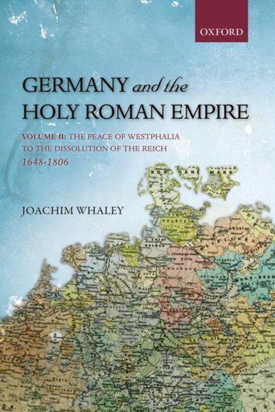 Germany and the Holy Roman Empire: Peace of Westphalia to the Dissolution of the Reich, 1648-1806 v. II