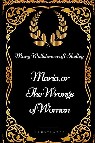 Maria, or the Wrongs of Woman: By Mary Wollstonecraft Shelley - Illustrated