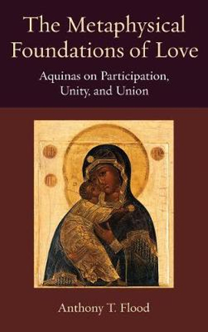The Metaphysical Foundations of Love: Aquinas on Participatin, Unity, and Union (Thomistic Ressourcement Series)