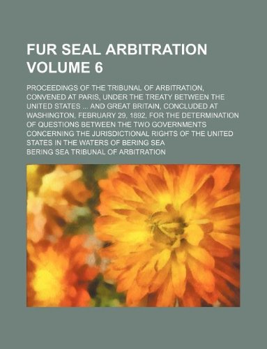 Fur Seal Arbitration Volume 6; Proceedings of the Tribunal of Arbitration, Convened at Paris, Under the Treaty Between the United States ... and Great Britain, Concluded at Washington, February 29, 1892, for the Determination of Questions Between the Two