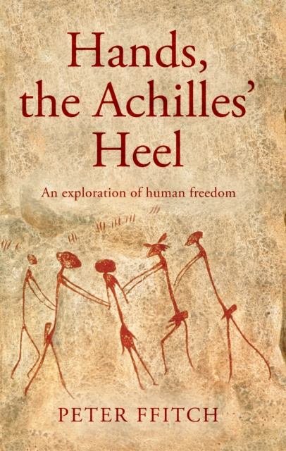 Hands, the Achilles' Heel: The Undisclosed Logic of Human Behaviour. Towards an Understanding of Autonomy, Heteronomy and Human Freedom. by Peter Ffitch, ISBN: 9781788033015