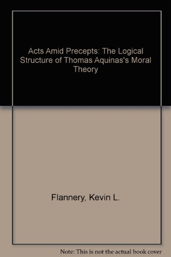 Acts Amid Precepts: The Logical Structure of Thomas Aquinas's Moral Theory