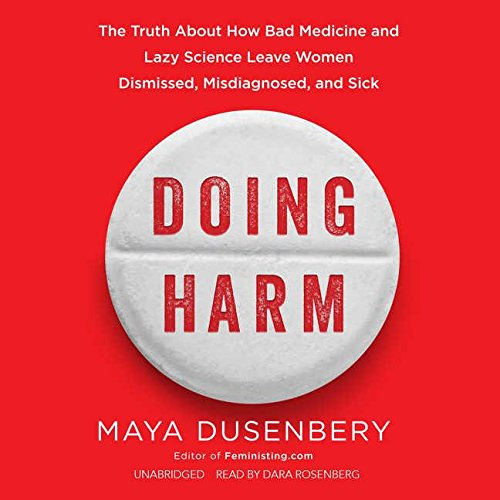 Doing Harm: The Truth About How Bad Medicine and Lazy Science Leave Women Dismissed, Misdiagnosed, and Sick by Maya Dusenbery, ISBN: 9781538424483